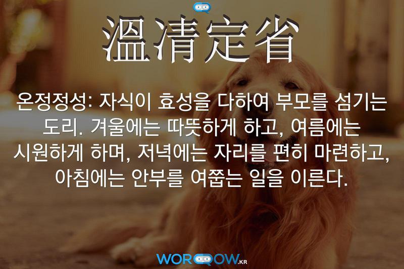 溫凊定省(온정정성): 자식이 효성을 다하여 부모를 섬기는 도리. 겨울에는 따뜻하게 하고, 여름에는 시원하게 하며, 저녁에는 자리를 편히 마련하고, 아침에는 안부를 여쭙는 일을 이른다.