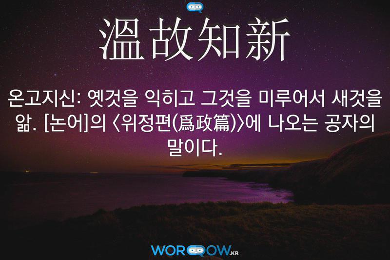 溫故知新(온고지신): 옛것을 익히고 그것을 미루어서 새것을 앎. ≪논어≫의 <위정편(爲政篇)>에 나오는 공자의 말이다.
