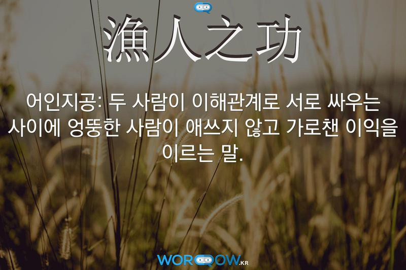 漁人之功(어인지공): 두 사람이 이해관계로 서로 싸우는 사이에 엉뚱한 사람이 애쓰지 않고 가로챈 이익을 이르는 말.