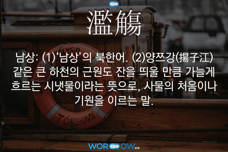 濫觴(남상): (1)'남상'의 북한어. (2)양쯔강(揚子江) 같은 큰 하천의 근원도 잔을 띄울 만큼 가늘게 흐르는 시냇물이라는 뜻으로, 사물의 처음이나 기원을 이르는 말.
