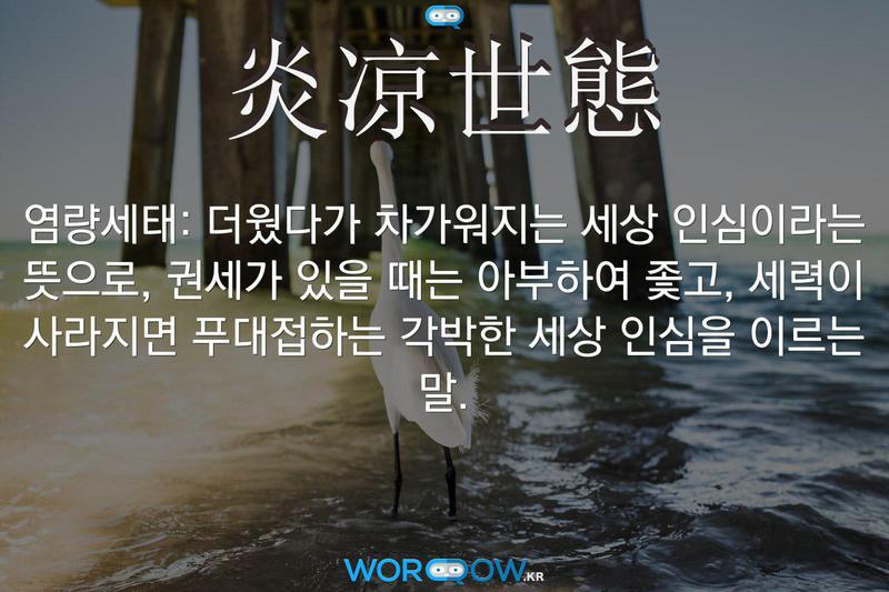 炎凉世態(염량세태): 더웠다가 차가워지는 세상 인심이라는 뜻으로, 권세가 있을 때는 아부하여 좇고, 세력이 사라지면 푸대접하는 각박한 세상 인심을 이르는 말.