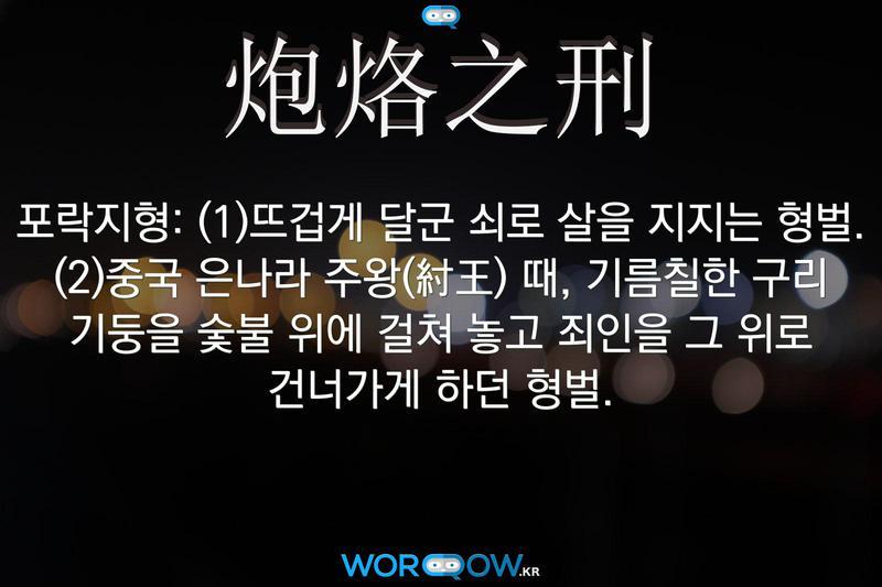 炮烙之刑(포락지형): (1)뜨겁게 달군 쇠로 살을 지지는 형벌. (2)중국 은나라 주왕(紂王) 때, 기름칠한 구리 기둥을 숯불 위에 걸쳐 놓고 죄인을 그 위로 건너가게 하던 형벌.