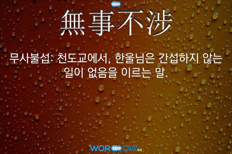 無事不涉(무사불섭): 천도교에서, 한울님은 간섭하지 않는 일이 없음을 이르는 말.