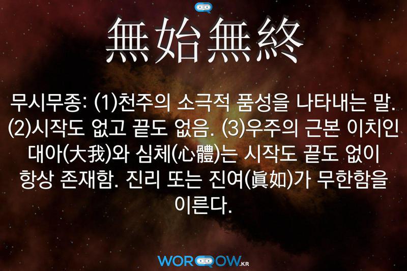 無始無終(무시무종): (1)천주의 소극적 품성을 나타내는 말. (2)시작도 없고 끝도 없음. (3)우주의 근본 이치인 대아(大我)와 심체(心體)는 시작도 끝도 없이 항상 존재함. 진리 또는 진여(眞如)가 무한함을 이른다.
