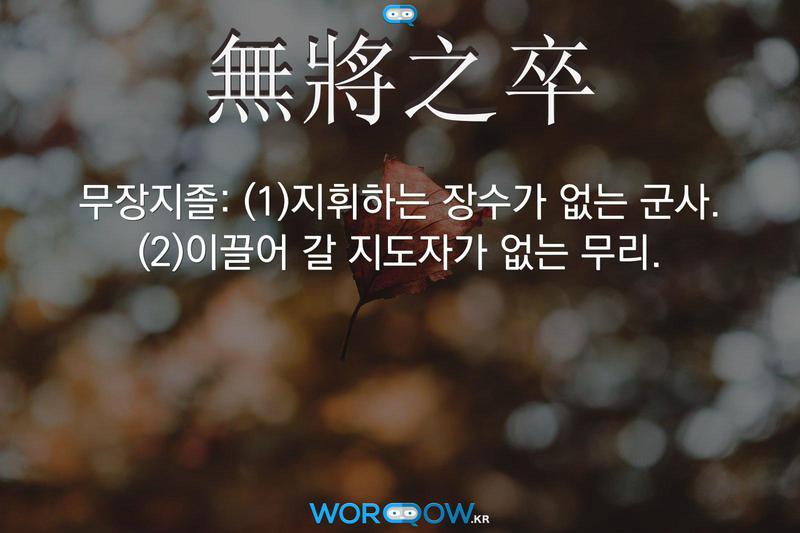 無將之卒(무장지졸): (1)지휘하는 장수가 없는 군사. (2)이끌어 갈 지도자가 없는 무리.