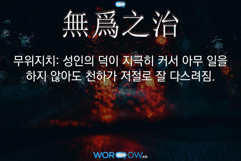 無爲之治(무위지치)의 의미: 성인의 덕이 지극히 커서 아무 일을 하지 않아도 천하가 저절로 잘 다스려짐.