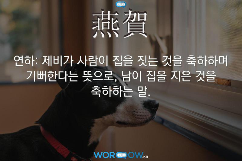 燕賀(연하): 제비가 사람이 집을 짓는 것을 축하하며 기뻐한다는 뜻으로, 남이 집을 지은 것을 축하하는 말.