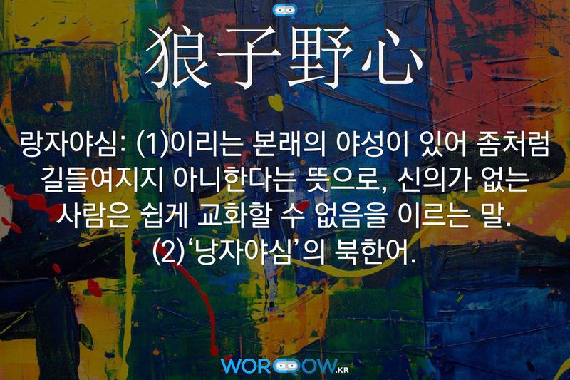 狼子野心(랑자야심): (1)이리는 본래의 야성이 있어 좀처럼 길들여지지 아니한다는 뜻으로, 신의가 없는 사람은 쉽게 교화할 수 없음을 이르는 말. (2)'낭자야심'의 북한어.