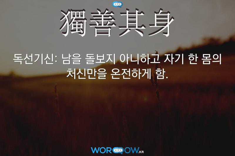 獨善其身(독선기신): 남을 돌보지 아니하고 자기 한 몸의 처신만을 온전하게 함.