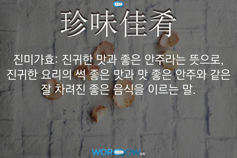 珍味佳肴(진미가효): 진귀한 맛과 좋은 안주라는 뜻으로, 진귀한 요리의 썩 좋은 맛과 맛 좋은 안주와 같은 잘 차려진 좋은 음식을 이르는 말.