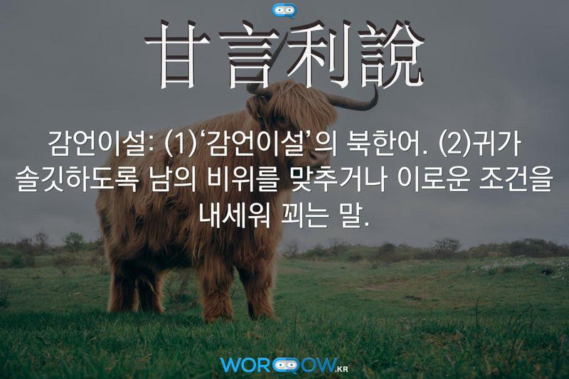 甘言利說(감언이설): (1)'감언이설'의 북한어. (2)귀가 솔깃하도록 남의 비위를 맞추거나 이로운 조건을 내세워 꾀는 말.