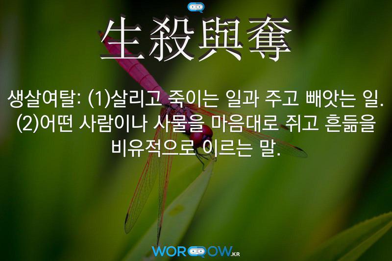生殺與奪(생살여탈): (1)살리고 죽이는 일과 주고 빼앗는 일. (2)어떤 사람이나 사물을 마음대로 쥐고 흔듦을 비유적으로 이르는 말.