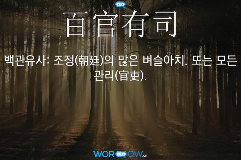 百官有司(백관유사)의 의미: 조정(朝廷)의 많은 벼슬아치. 또는 모든 관리(官吏).