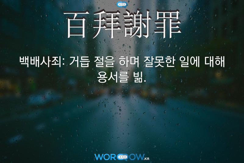 百拜謝罪(백배사죄)의 의미: 거듭 절을 하며 잘못한 일에 대해 용서를 빎.