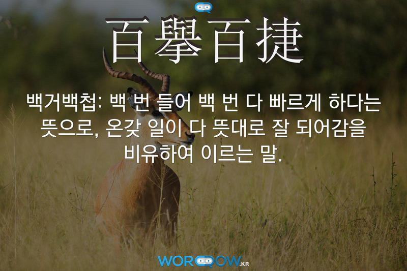 百擧百捷(백거백첩): 백 번 들어 백 번 다 빠르게 하다는 뜻으로, 온갖 일이 다 뜻대로 잘 되어감을 비유하여 이르는 말.