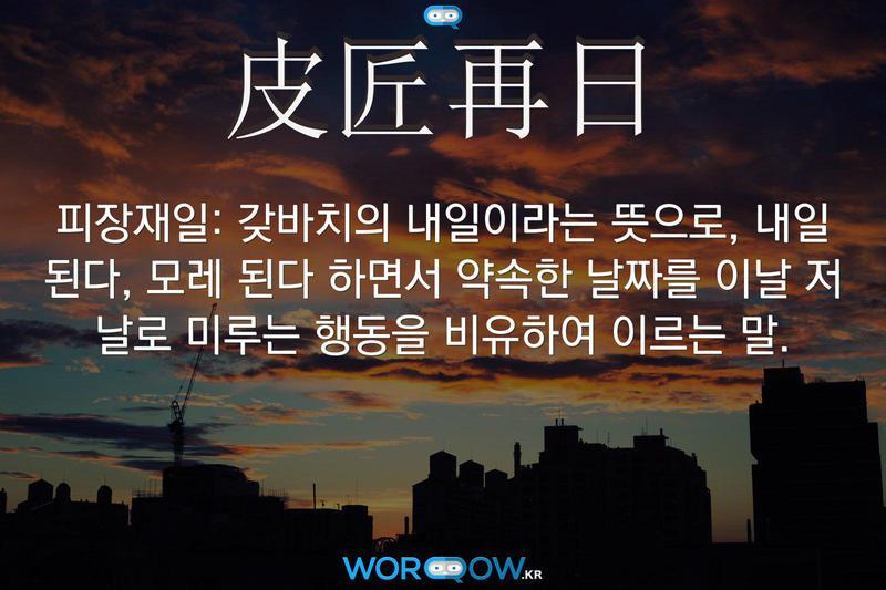 皮匠再日(피장재일): 갖바치의 내일이라는 뜻으로, 내일 된다, 모레 된다 하면서 약속한 날짜를 이날 저 날로 미루는 행동을 비유하여 이르는 말.