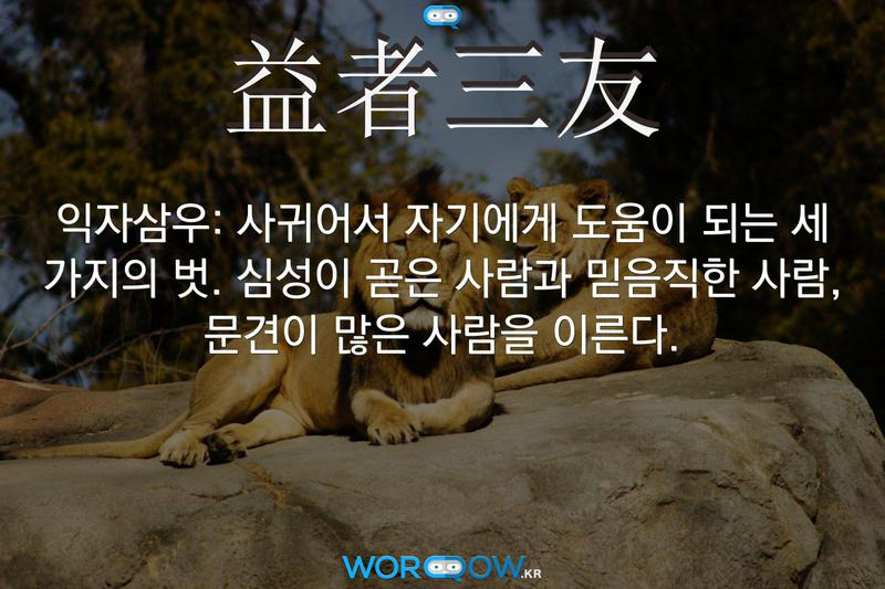 益者三友(익자삼우): 사귀어서 자기에게 도움이 되는 세 가지의 벗. 심성이 곧은 사람과 믿음직한 사람, 문견이 많은 사람을 이른다.