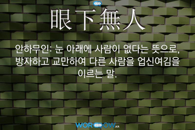 眼下無人(안하무인): 눈 아래에 사람이 없다는 뜻으로, 방자하고 교만하여 다른 사람을 업신여김을 이르는 말.
