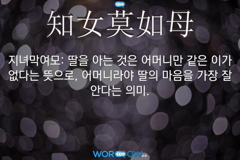 知女莫如母(지녀막여모): 딸을 아는 것은 어머니만 같은 이가 없다는 뜻으로, 어머니라야 딸의 마음을 가장 잘 안다는 의미.