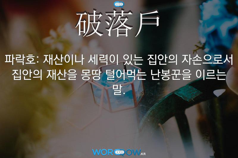 破落戶(파락호): 재산이나 세력이 있는 집안의 자손으로서 집안의 재산을 몽땅 털어먹는 난봉꾼을 이르는 말.