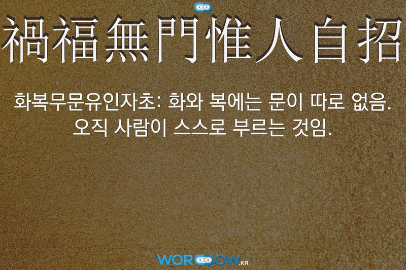 禍福無門惟人自招(화복무문유인자초): 화와 복에는 문이 따로 없음. 오직 사람이 스스로 부르는 것임.