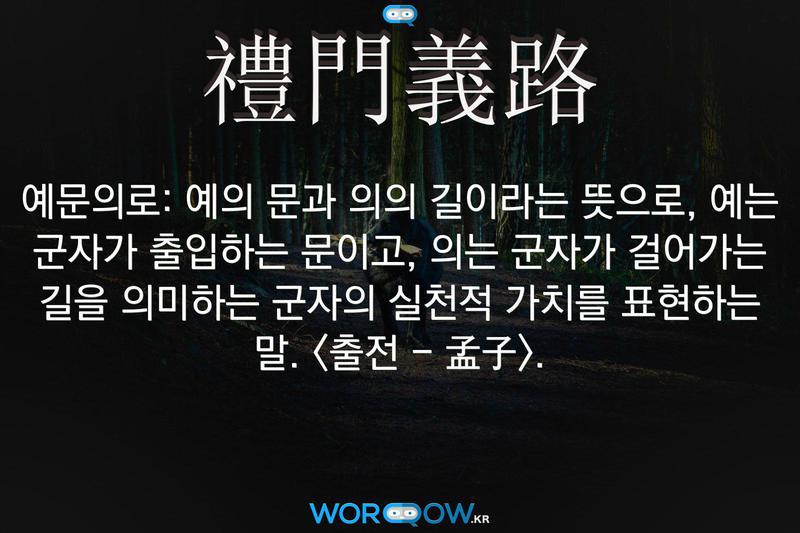 禮門義路(예문의로): 예의 문과 의의 길이라는 뜻으로, 예는 군자가 출입하는 문이고, 의는 군자가 걸어가는 길을 의미하는 군자의 실천적 가치를 표현하는 말. <출전 - 孟子>.