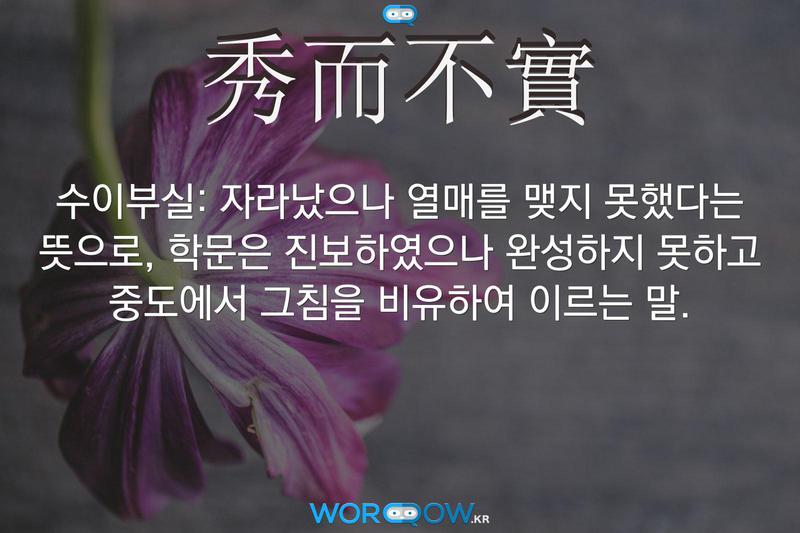 秀而不實(수이부실): 자라났으나 열매를 맺지 못했다는 뜻으로, 학문은 진보하였으나 완성하지 못하고 중도에서 그침을 비유하여 이르는 말.
