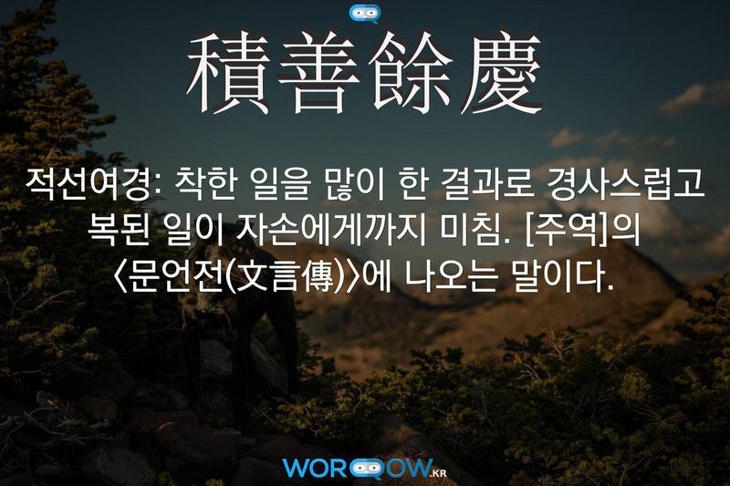 積善餘慶(적선여경): 착한 일을 많이 한 결과로 경사스럽고 복된 일이 자손에게까지 미침. ≪주역≫의 <문언전(文言傳)>에 나오는 말이다.