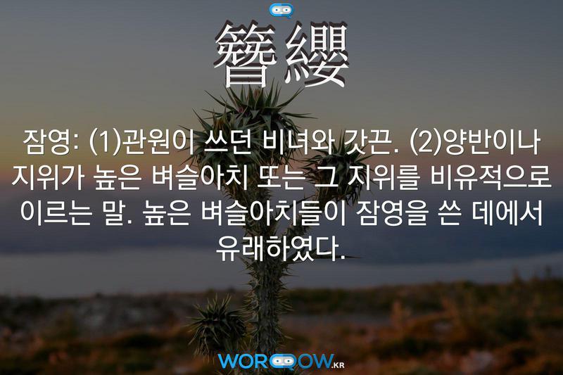簪纓(잠영): (1)관원이 쓰던 비녀와 갓끈. (2)양반이나 지위가 높은 벼슬아치 또는 그 지위를 비유적으로 이르는 말. 높은 벼슬아치들이 잠영을 쓴 데에서 유래하였다.