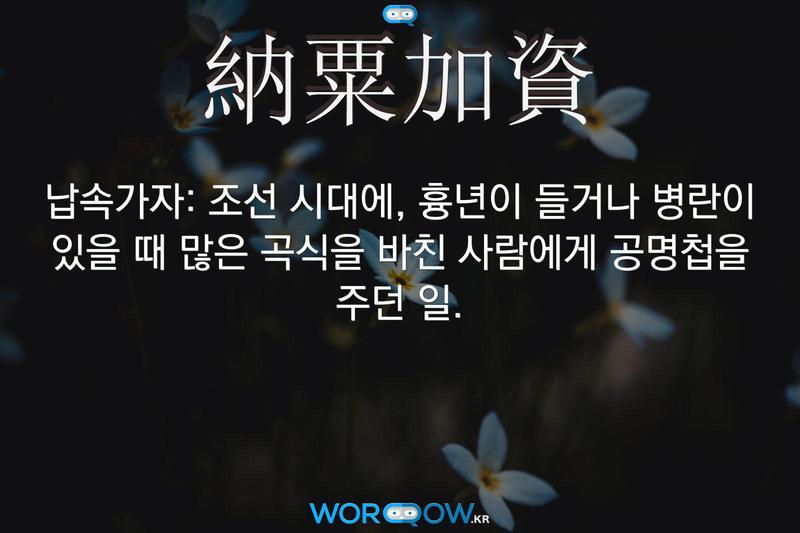 納粟加資(납속가자): 조선 시대에, 흉년이 들거나 병란이 있을 때 많은 곡식을 바친 사람에게 공명첩을 주던 일.