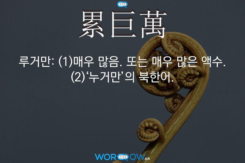 累巨萬(루거만)의 의미: (1)매우 많음. 또는 매우 많은 액수. (2)'누거만'의 북한어.