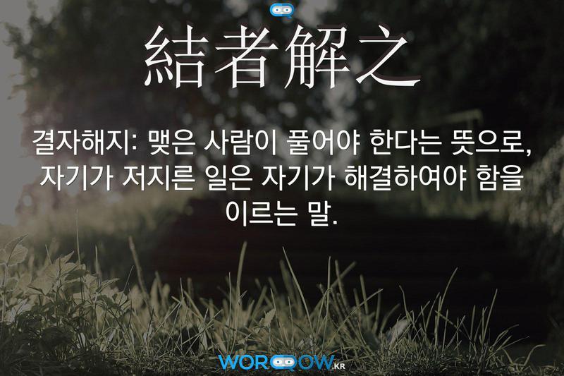 結者解之(결자해지): 맺은 사람이 풀어야 한다는 뜻으로, 자기가 저지른 일은 자기가 해결하여야 함을 이르는 말.
