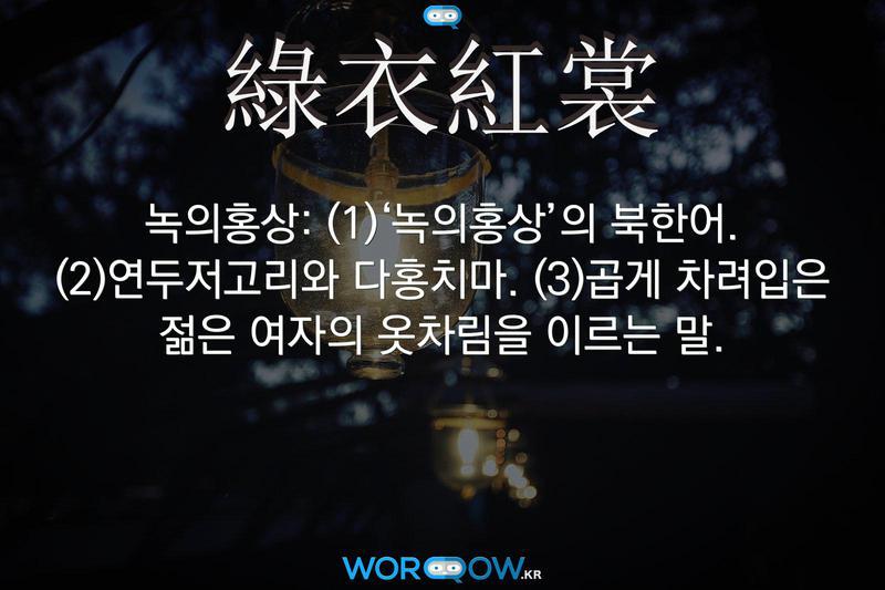 綠衣紅裳(녹의홍상): (1)'녹의홍상'의 북한어. (2)연두저고리와 다홍치마. (3)곱게 차려입은 젊은 여자의 옷차림을 이르는 말.