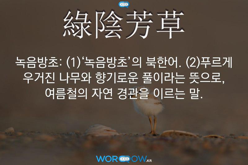 綠陰芳草(녹음방초): (1)'녹음방초'의 북한어. (2)푸르게 우거진 나무와 향기로운 풀이라는 뜻으로, 여름철의 자연 경관을 이르는 말.