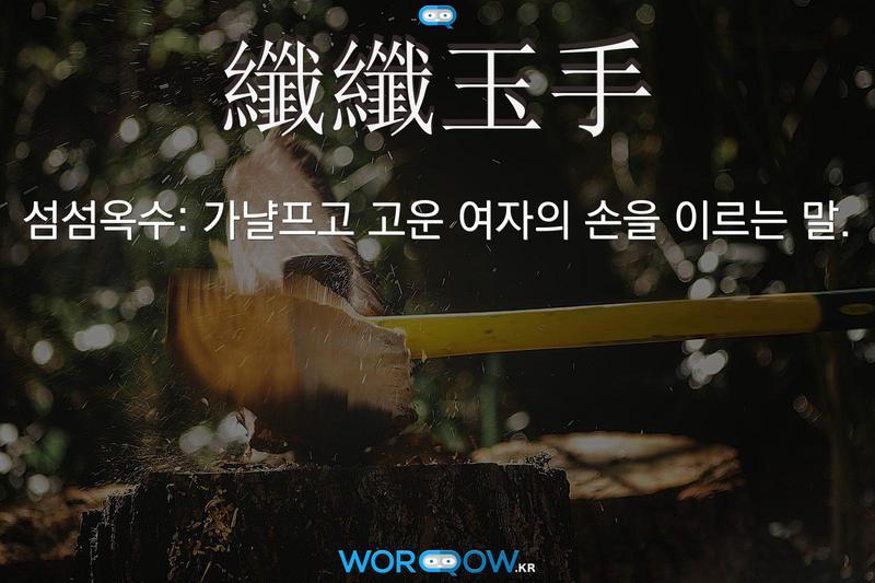 纖纖玉手(섬섬옥수): 가냘프고 고운 여자의 손을 이르는 말.