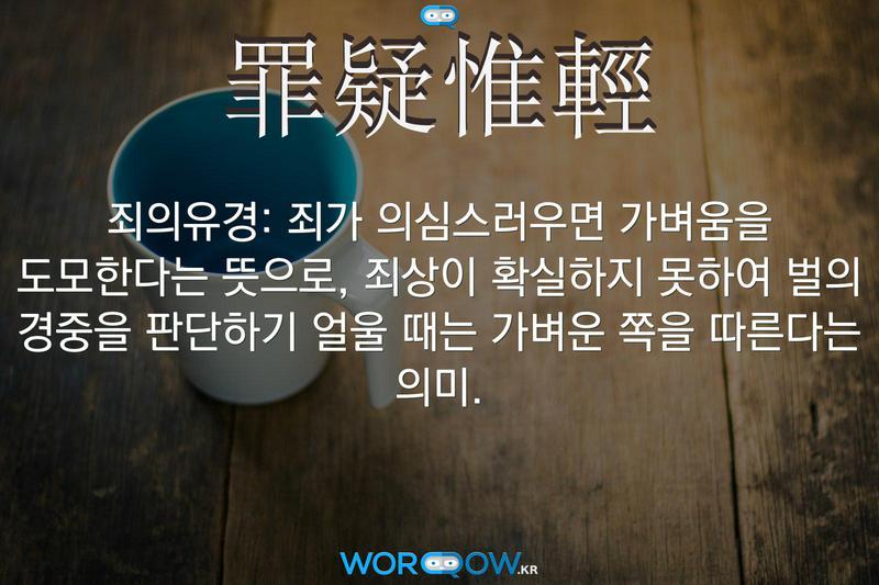 罪疑惟輕(죄의유경): 죄가 의심스러우면 가벼움을 도모한다는 뜻으로, 죄상이 확실하지 못하여 벌의 경중을 판단하기 얼울 때는 가벼운 쪽을 따른다는 의미.