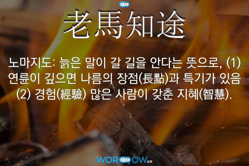 老馬知途(노마지도): 늙은 말이 갈 길을 안다는 뜻으로, (1) 연륜이 깊으면 나름의 장점(長點)과 특기가 있음 (2) 경험(經驗) 많은 사람이 갖춘 지혜(智慧).