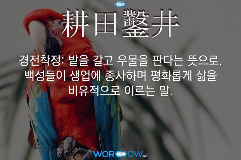 耕田鑿井(경전착정): 밭을 갈고 우물을 판다는 뜻으로, 백성들이 생업에 종사하며 평화롭게 삶을 비유적으로 이르는 말.