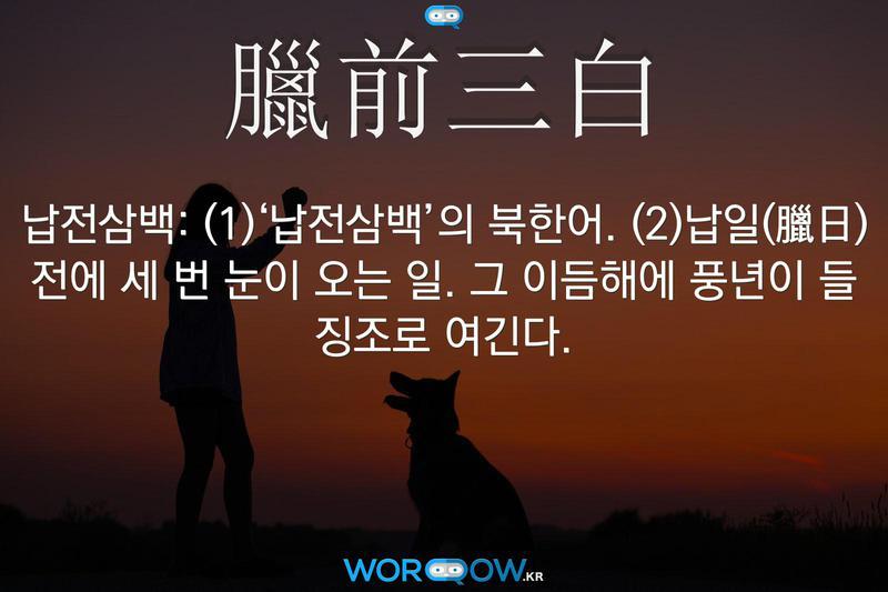 臘前三白(납전삼백): (1)'납전삼백'의 북한어. (2)납일(臘日) 전에 세 번 눈이 오는 일. 그 이듬해에 풍년이 들 징조로 여긴다.