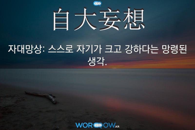 自大妄想(자대망상): 스스로 자기가 크고 강하다는 망령된 생각.