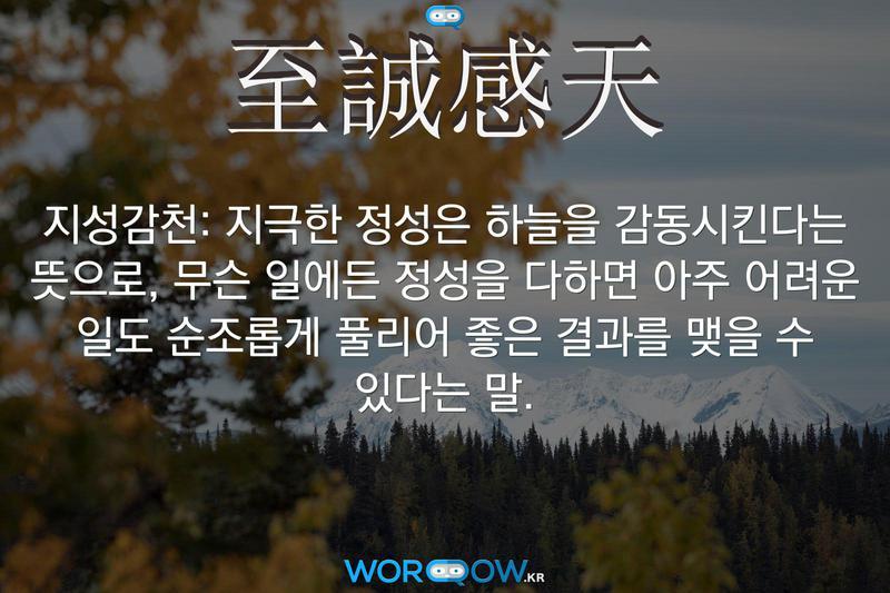 至誠感天(지성감천): 지극한 정성은 하늘을 감동시킨다는 뜻으로, 무슨 일에든 정성을 다하면 아주 어려운 일도 순조롭게 풀리어 좋은 결과를 맺을 수 있다는 말.