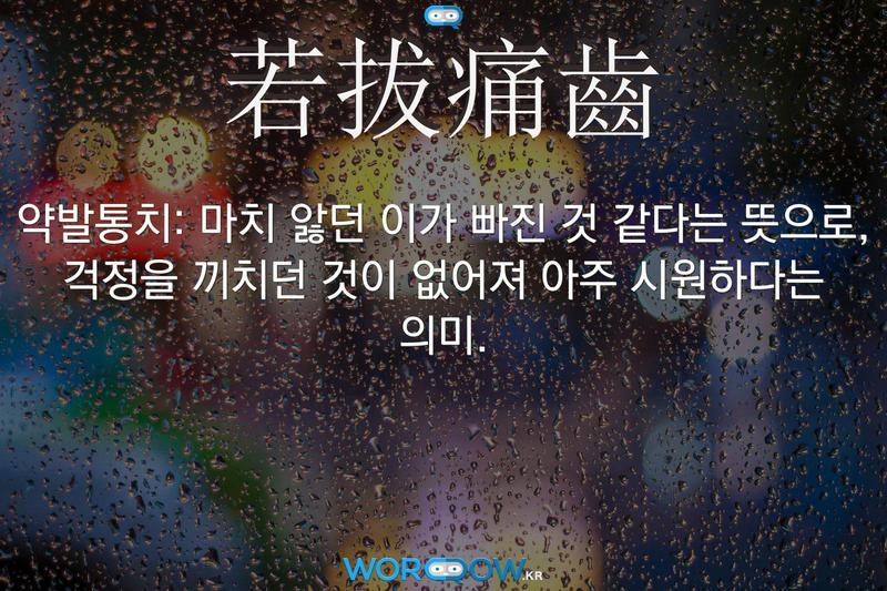 若拔痛齒(약발통치): 마치 앓던 이가 빠진 것 같다는 뜻으로, 걱정을 끼치던 것이 없어져 아주 시원하다는 의미.