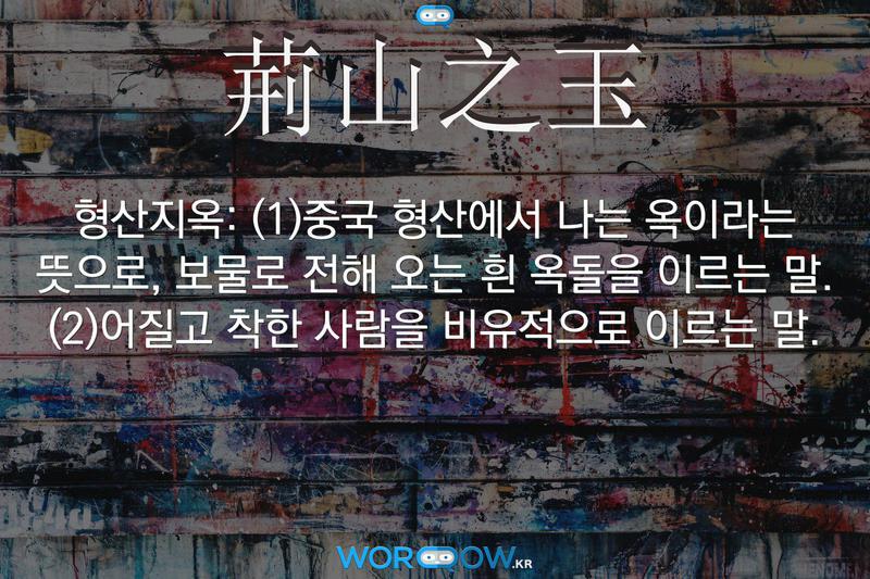 荊山之玉(형산지옥): (1)중국 형산에서 나는 옥이라는 뜻으로, 보물로 전해 오는 흰 옥돌을 이르는 말. (2)어질고 착한 사람을 비유적으로 이르는 말.