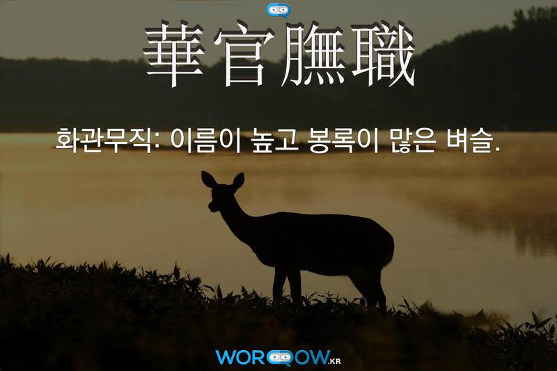 華官膴職(화관무직): 이름이 높고 봉록이 많은 벼슬.