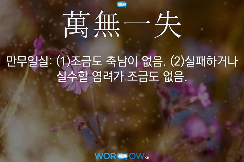 萬無一失(만무일실): (1)조금도 축남이 없음. (2)실패하거나 실수할 염려가 조금도 없음.