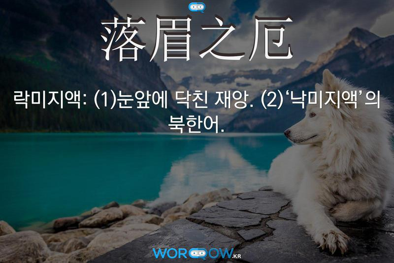 落眉之厄(락미지액): (1)눈앞에 닥친 재앙. (2)'낙미지액'의 북한어.