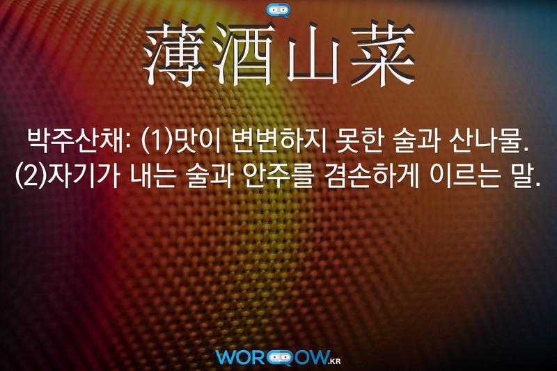 薄酒山菜(박주산채): (1)맛이 변변하지 못한 술과 산나물. (2)자기가 내는 술과 안주를 겸손하게 이르는 말.
