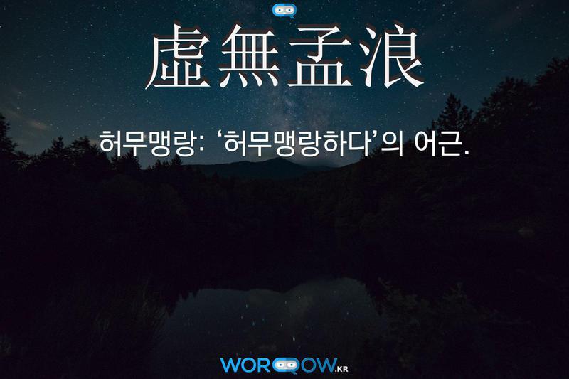 虛無孟浪(허무맹랑): '허무맹랑하다'의 어근.