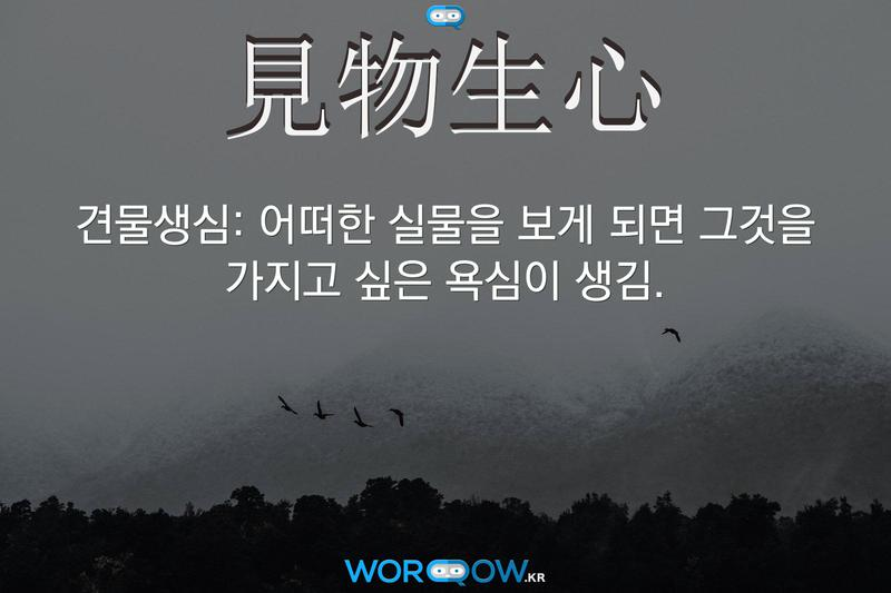 見物生心(견물생심): 어떠한 실물을 보게 되면 그것을 가지고 싶은 욕심이 생김.