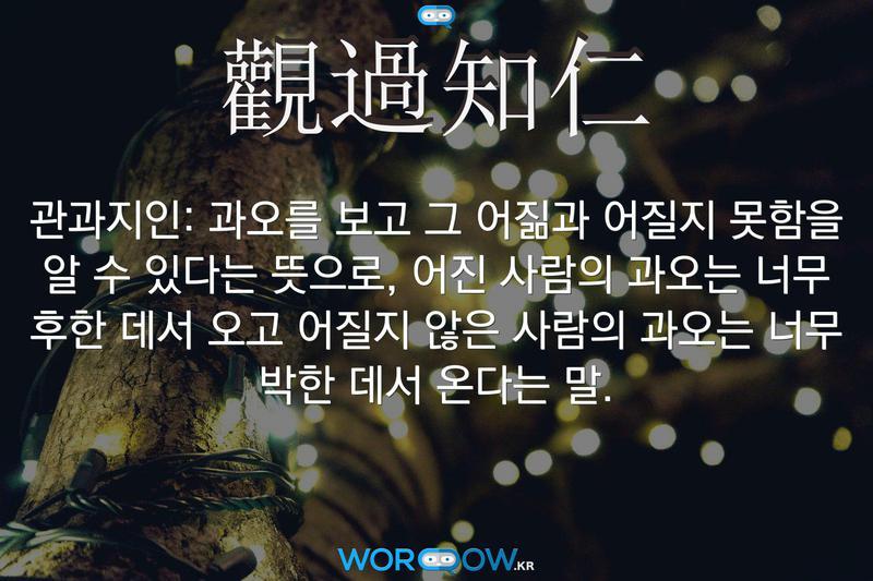 觀過知仁(관과지인): 과오를 보고 그 어짊과 어질지 못함을 알 수 있다는 뜻으로, 어진 사람의 과오는 너무 후한 데서 오고 어질지 않은 사람의 과오는 너무 박한 데서 온다는 말.
